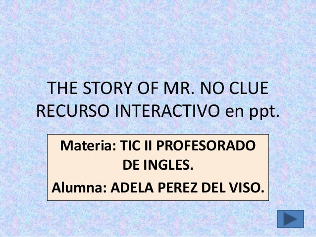 THE STORY OF MR. NO CLUE RECURSO INTERACTIVO en ppt. Materia: TIC II PROFESORADO DE INGLES. Alumna: ADELA PEREZ DEL VISO.