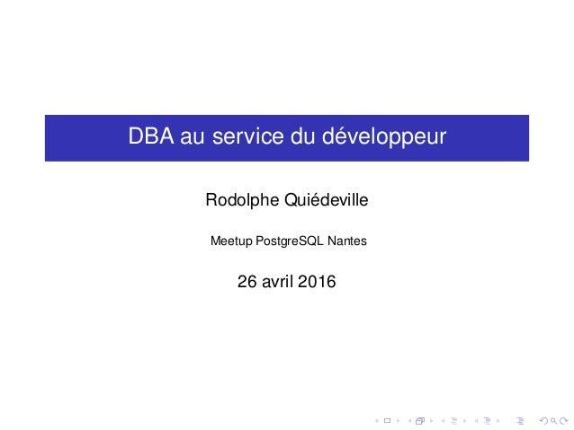 DBA au service du développeur Rodolphe Quiédeville Meetup PostgreSQL Nantes 26 avril 2016