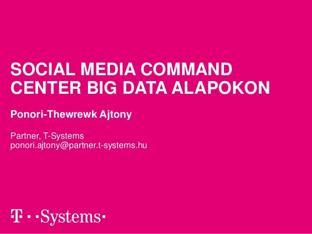 SOCIAL MEDIA COMMAND  CENTER BIG DATA ALAPOKON  Ponori-Thewrewk Ajtony  Partner, T-Systems  ponori.ajtony@partner.t-system...