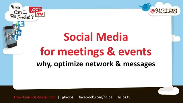 Social Media              for meetings & events            why, optimize network & messagesHow-Can-I-Be-Social.com | @hcib...