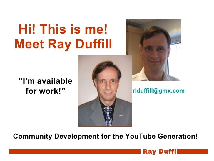 "Hi! This is me! Meet Ray Duffill Community Development for the YouTube Generation! "" I'm available for work!"" [email_addre..."