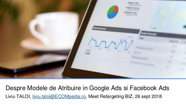 Despre Modele de Atribuire in Google Ads si Facebook Ads Liviu TALOI, liviu.taloi@ECOMpedia.ro, Meet Retargeting BIZ, 26 s...
