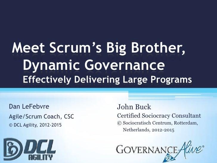 Meet Scrum's Big Brother,  Dynamic Governance      Effectively Delivering Large ProgramsDan LeFebvre               John Bu...