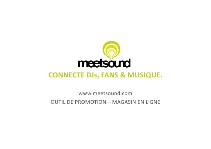 CONNECTE  DJs,  FANS  &  MUSIQUE.                    www.meetsound.com   OUTIL  DE  PROMOTION  –  MAGA...