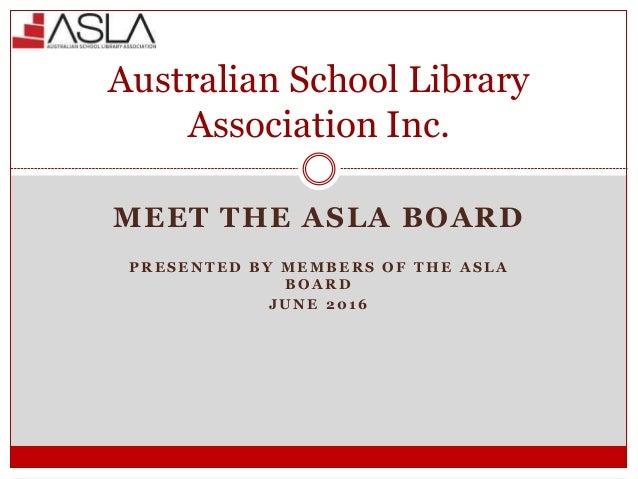 MEET THE ASLA BOARD P R E S E N T E D B Y M E M B E R S O F T H E A S L A B O A R D J U N E 2 0 1 6 Australian School Libr...