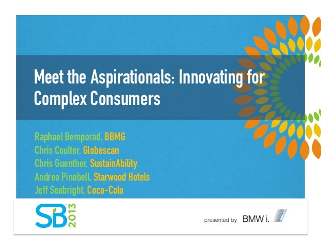 Meet the Aspirationals: Innovating forComplex ConsumersRaphael Bemporad, BBMGChris Coulter, GlobescanChris Guenther, Susta...