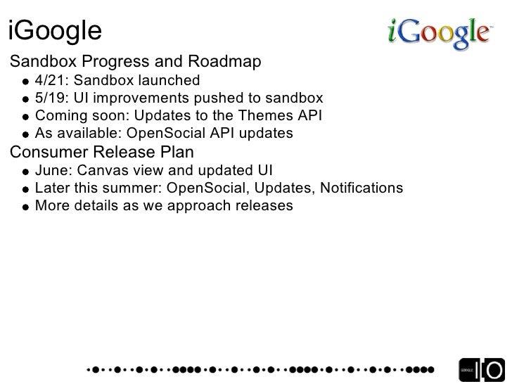 iGoogle Sign-up for the Sandbox    http://www.google.com/ig/sandbox Stay up-to-date    http://igoogledeveloper.blogspot.co...