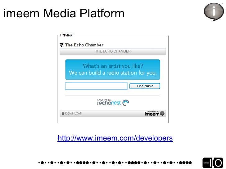 imeem Media Platform Developer Home http://www.imeem.com/developers  Developer Documentation http://www.imeem.com/develope...