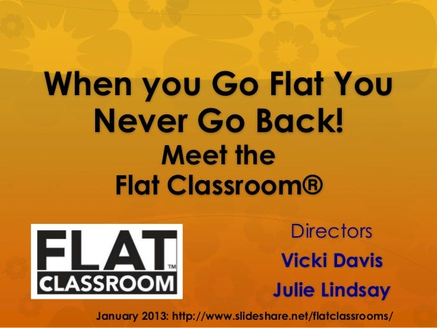 When you Go Flat You  Never Go Back!          Meet the      Flat Classroom®                                       Director...