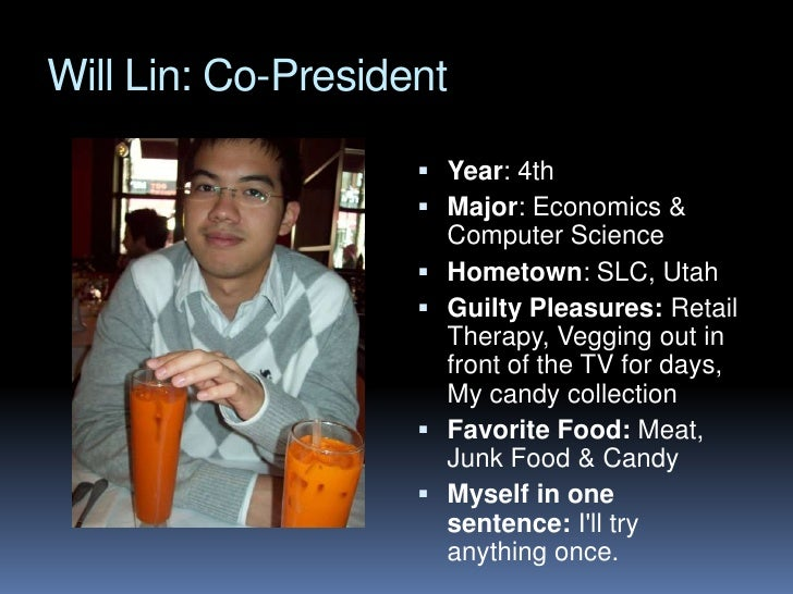 Will Lin: Co-President <br />Year: 4th<br />Major: Economics & Computer Science<br />Hometown: SLC, Utah<br />Guilty Pleas...