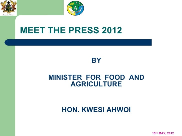 MEET THE PRESS 2012              BY     MINISTER FOR FOOD AND           AGRICULTURE       HON. KWESI AHWOI                ...