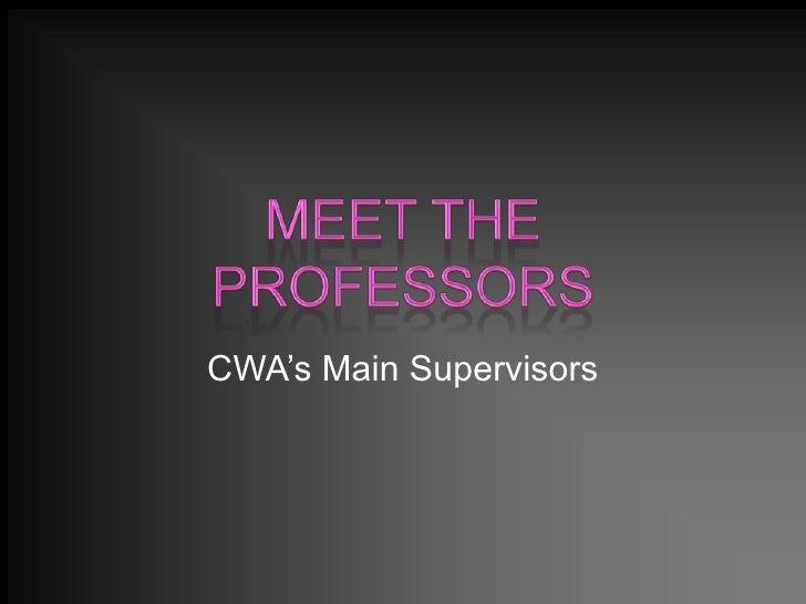 Meet The Professors<br />CWA's Main Supervisors<br />