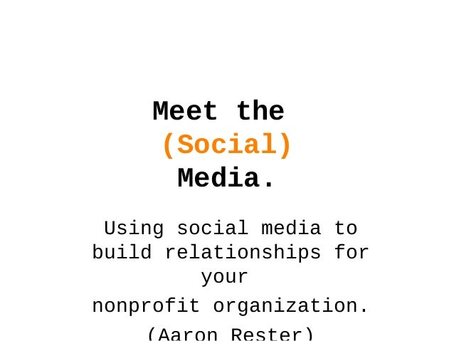 Meet the (Social) Media. Using social media to build relationships for your nonprofit organization.