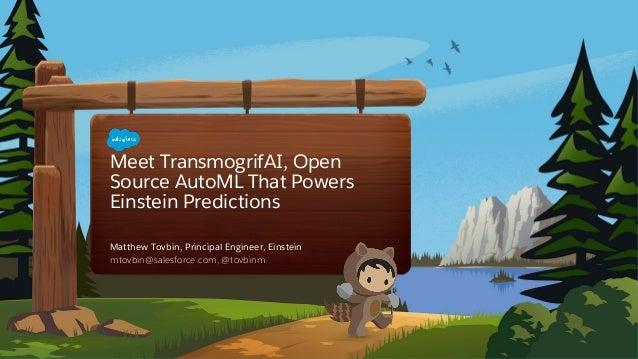 Meet TransmogrifAI, Open Source AutoML That Powers Einstein Predictions mtovbin@salesforce.com, @tovbinm Matthew Tovbin, P...