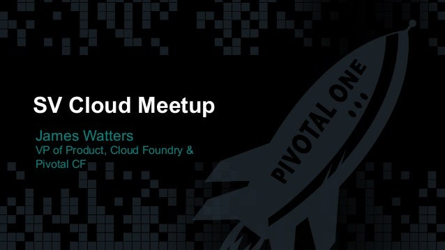 1© Copyright 2014 Pivotal. All rights reserved. 1© Copyright 2014 Pivotal. All rights reserved. SV Cloud Meetup James Watt...
