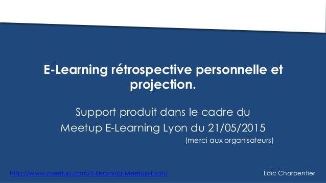E-Learning rétrospective personnelle et projection. Support produit dans le cadre du Meetup E-Learning Lyon du 21/05/2015 ...