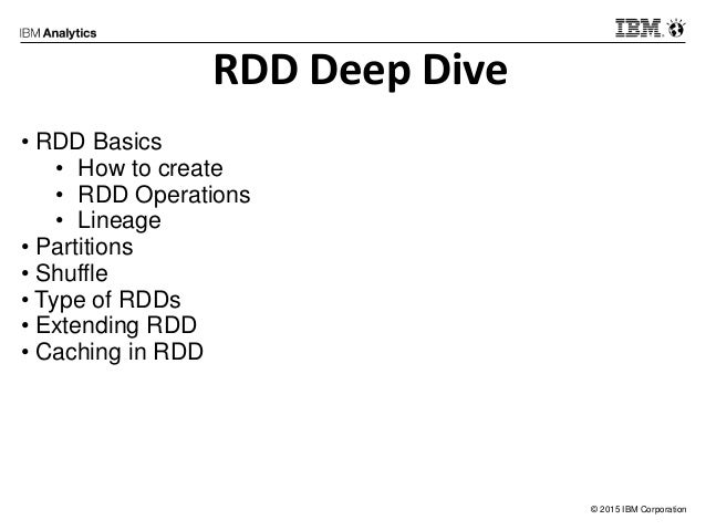 © 2015 IBM Corporation RDD Deep Dive • RDD Basics • How to create • RDD Operations • Lineage • Partitions • Shuffle • Type...