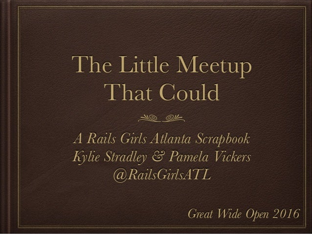 The Little Meetup That Could A Rails Girls Atlanta Scrapbook Kylie Stradley & Pamela Vickers @RailsGirlsATL Great Wide Ope...