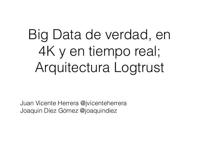 Big Data de verdad, en 4K y en tiempo real; Arquitectura Logtrust Juan Vicente Herrera @jvicenteherrera Joaquin Díez Gómez...
