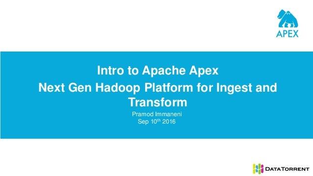 Intro to Apache Apex Next Gen Hadoop Platform for Ingest and Transform Pramod Immaneni Sep 10th 2016