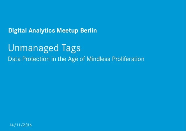 Unmanaged Tags Data Protection in the Age of Mindless Proliferation 14/11/2016 Digital Analytics Meetup Berlin