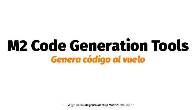 M2 Code Generation Tools Genera código al vuelo 1 — @osrecio Magento Meetup Madrid 2017-02-23