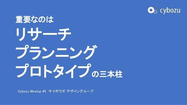 重要なのは リサーチ プランニング プロトタイプの三本柱 Cybozu Meetup #5 サイボウズ デザイングループ