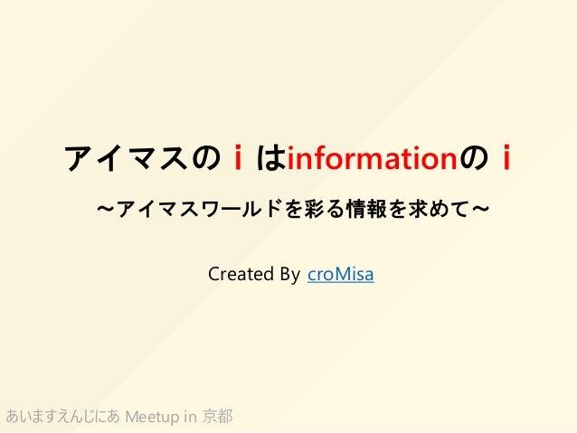 アイマスのiはinformationのi ~アイマスワールドを彩る情報を求めて~ croMisa あいますえんじにあ Meetup in 京都 Created By