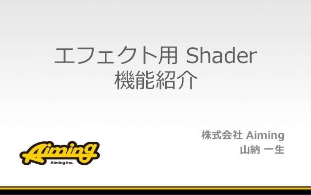 エフェクト用 Shader 機能紹介 株式会社 Aiming 山納 一生