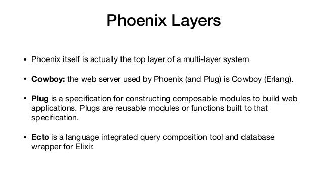 Phoenix Layers • Phoenix itself is actually the top layer of a multi-layer system  • Cowboy: the web server used by Phoen...