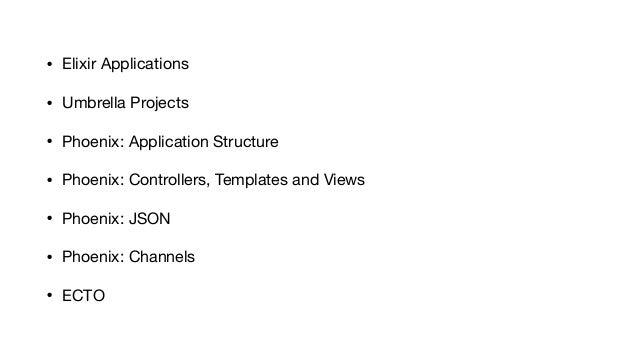 • Elixir Applications  • Umbrella Projects  • Phoenix: Application Structure  • Phoenix: Controllers, Templates and Views ...