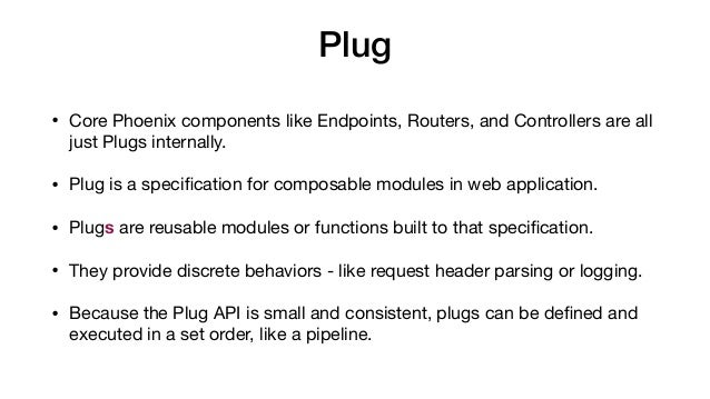 Plug • Core Phoenix components like Endpoints, Routers, and Controllers are all just Plugs internally.   • Plug is a speci...