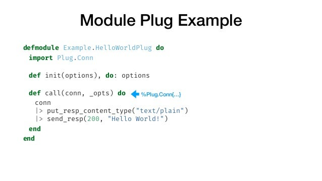 Module Plug Example defmodule Example.HelloWorldPlug do import Plug.Conn def init(options), do: options def call(conn, _op...
