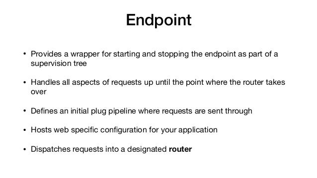 Endpoint • Provides a wrapper for starting and stopping the endpoint as part of a supervision tree  • Handles all aspects ...