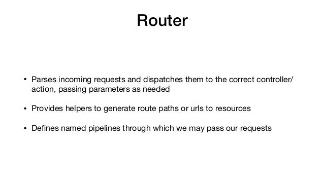 Router • Parses incoming requests and dispatches them to the correct controller/ action, passing parameters as needed  • P...