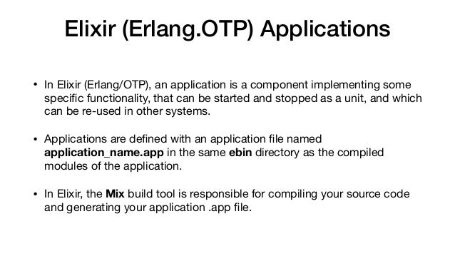 Elixir (Erlang.OTP) Applications • In Elixir (Erlang/OTP), an application is a component implementing some specific functio...