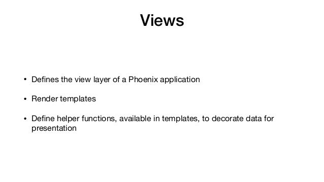 Views • Defines the view layer of a Phoenix application  • Render templates  • Define helper functions, available in templat...
