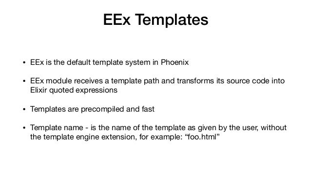 EEx Templates • EEx is the default template system in Phoenix  • EEx module receives a template path and transforms its so...