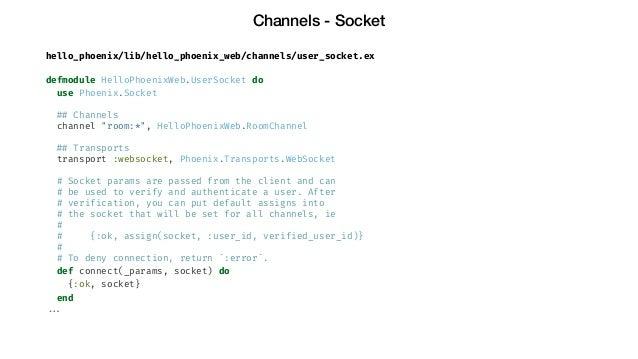 Channels - Socket hello_phoenix/lib/hello_phoenix_web/channels/user_socket.ex defmodule HelloPhoenixWeb.UserSocket do use ...