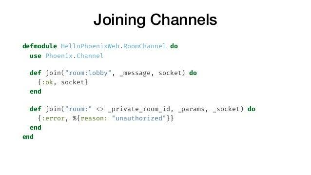"""Joining Channels defmodule HelloPhoenixWeb.RoomChannel do use Phoenix.Channel def join(""""room:lobby"""", _message, socket) do ..."""