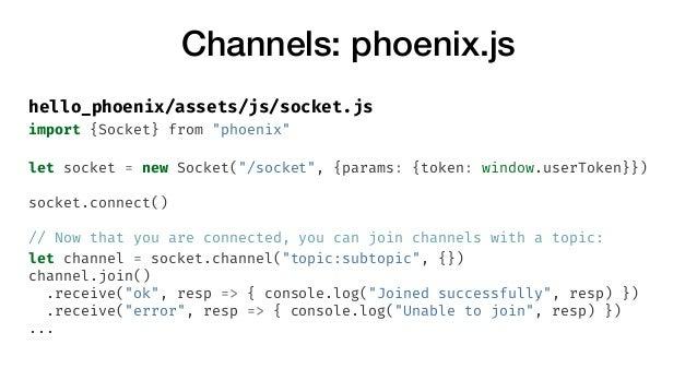 """Channels: phoenix.js hello_phoenix/assets/js/socket.js import {Socket} from """"phoenix"""" let socket = new Socket(""""/socket"""", {..."""