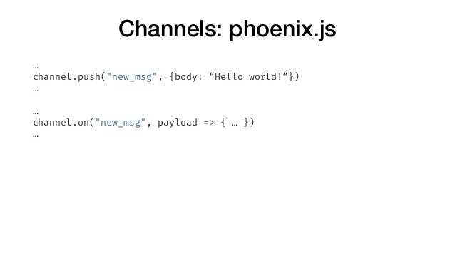"""Channels: phoenix.js … channel.push(""""new_msg"""", {body: """"Hello world!""""}) … … channel.on(""""new_msg"""", payload => { … }) …"""