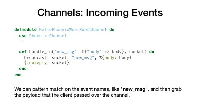 """Channels: Incoming Events defmodule HelloPhoenixWeb.RoomChannel do use Phoenix.Channel … def handle_in(""""new_msg"""", %{""""body""""..."""