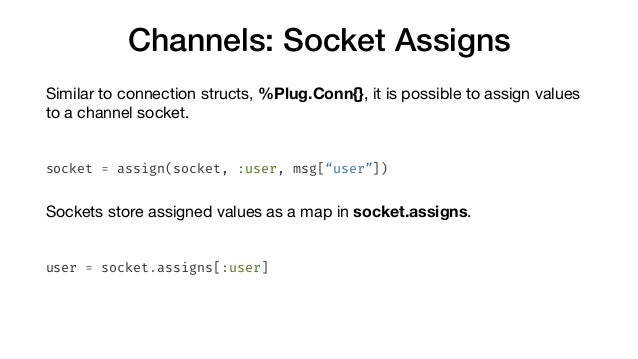 Channels: Socket Assigns Similar to connection structs, %Plug.Conn{}, it is possible to assign values to a channel socket....