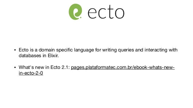 • Ecto is a domain specific language for writing queries and interacting with databases in Elixir.   • What's new in Ecto 2...