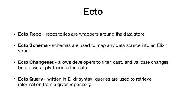 Ecto • Ecto.Repo - repositories are wrappers around the data store.  • Ecto.Schema - schemas are used to map any data sour...