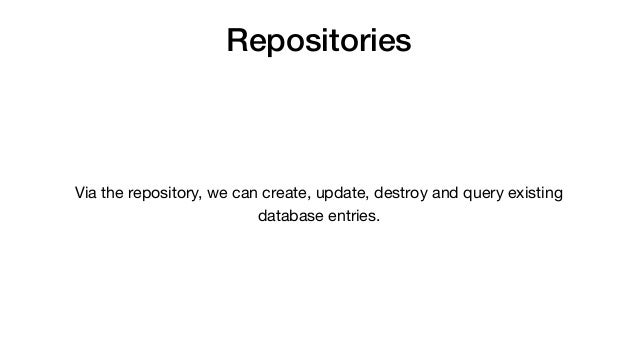 Repositories Via the repository, we can create, update, destroy and query existing database entries.