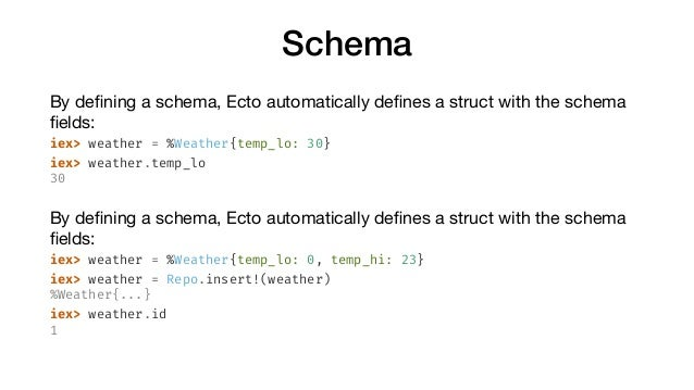Schema By defining a schema, Ecto automatically defines a struct with the schema fields:  iex> weather = %Weather{temp_lo: 30...