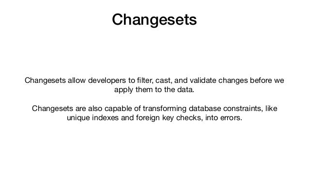 Changesets Changesets allow developers to filter, cast, and validate changes before we apply them to the data.   Changesets...