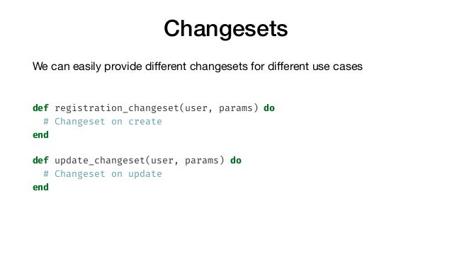 Changesets We can easily provide different changesets for different use cases  def registration_changeset(user, params) do #...